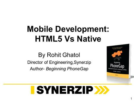 Mobile Development: HTML5 Vs Native By Rohit Ghatol Director of Engineering,Synerzip Author- Beginning PhoneGap 1.
