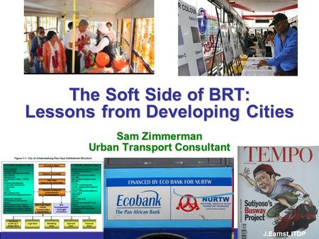 The Soft Side of BRT: Lessons from Developing Cities Sam Zimmerman Urban Transport Consultant J.Earnst, ITDP.