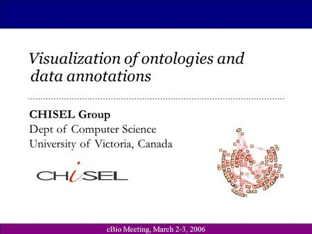 CBio Meeting, March 2-3, 2006 CHISEL Group Dept of Computer Science University of Victoria, Canada Visualization of ontologies and data annotations.