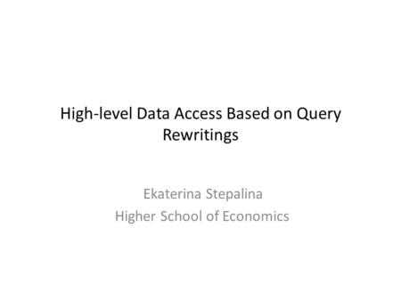 High-level Data Access Based on Query Rewritings Ekaterina Stepalina Higher School of Economics.