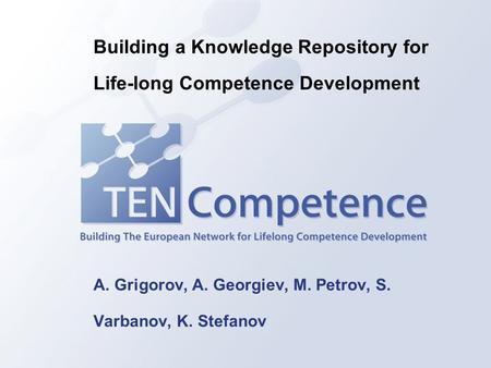A. Grigorov, A. Georgiev, M. Petrov, S. Varbanov, K. Stefanov Building a Knowledge Repository for Life-long Competence Development.