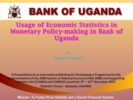 Usage of Economic Statistics in Monetary Policy-making in Bank of Uganda By BANK OF UGANDA A Presentation at an International Meeting for Developing a.