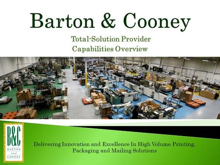 Total-Solution Provider Capabilities Overview Delivering Innovation and Excellence In High Volume Printing, Packaging and Mailing Solutions.