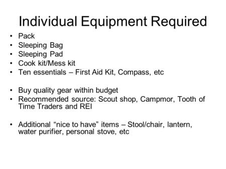 Individual Equipment Required Pack Sleeping Bag Sleeping Pad Cook kit/Mess kit Ten essentials – First Aid Kit, Compass, etc Buy quality gear within budget.
