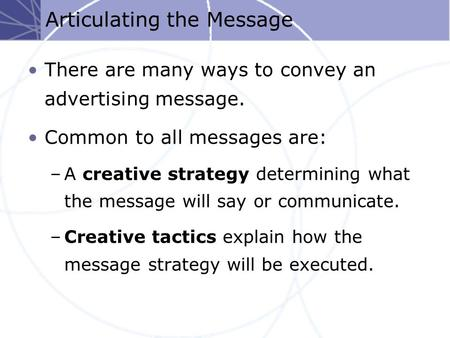 Articulating the Message There are many ways to convey an advertising message. Common to all messages are: –A creative strategy determining what the message.