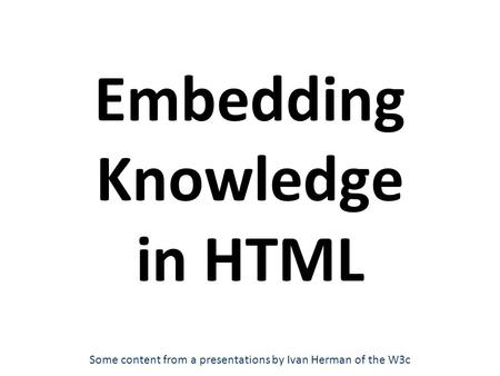 Embedding Knowledge in HTML Some content from a presentations by Ivan Herman of the W3c.