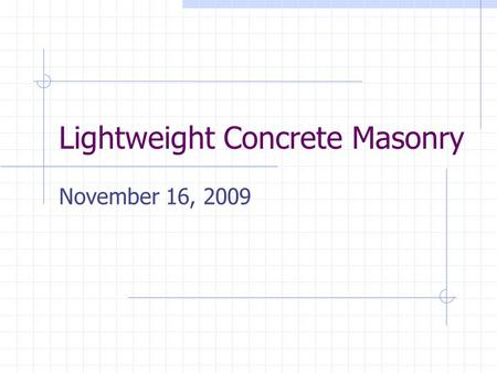 Lightweight Concrete Masonry November 16, 2009. Outline Properties and Benefits of Lightweight Concrete Masonry Lightweight Concrete Masonry Markets Market.