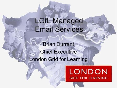 LGfL Managed Email Services Brian Durrant Chief Executive London Grid for Learning.