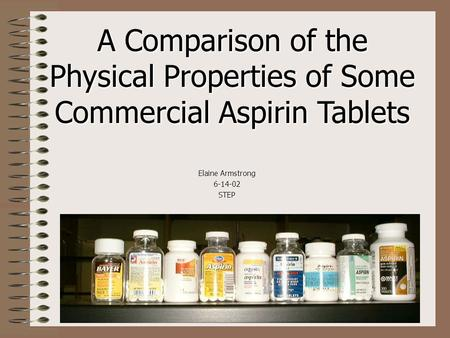 A Comparison of the Physical Properties of Some Commercial Aspirin Tablets Elaine Armstrong 6-14-02STEP.