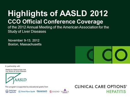 Clinicaloptions.com/hepatitis Highlights of AASLD 2012 Highlights of AASLD 2012 CCO Official Conference Coverage of the 2012 Annual Meeting of the American.