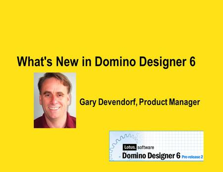 What's New in Domino Designer 6 Gary Devendorf, Product Manager.