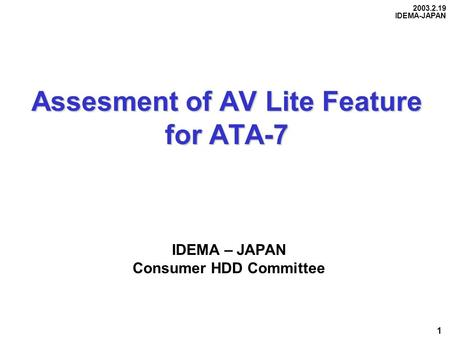 2003.2.19 IDEMA-JAPAN 1 Assesment of AV Lite Feature for ATA-7 Assesment of AV Lite Feature for ATA-7 IDEMA – JAPAN Consumer HDD Committee.