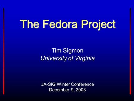 The Fedora Project JA-SIG Winter Conference December 9, 2003 Tim Sigmon University of Virginia.