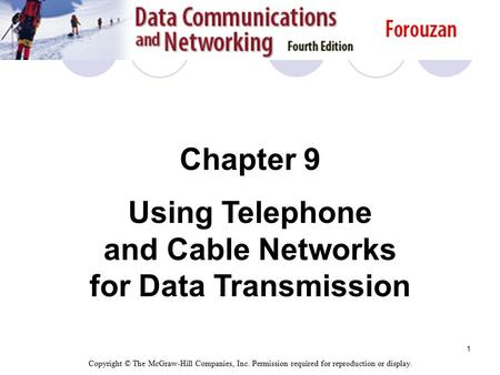 1 Chapter 9 Using Telephone and Cable Networks for Data Transmission Copyright © The McGraw-Hill Companies, Inc. Permission required for reproduction or.