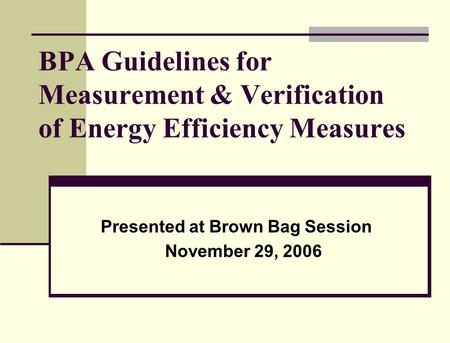 BPA Guidelines for Measurement & Verification of Energy Efficiency Measures Presented at Brown Bag Session November 29, 2006.