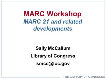 MARC Workshop MARC 21 and related developments Sally McCallum Library of Congress