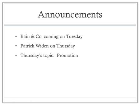 Announcements Bain & Co. coming on Tuesday Patrick Widen on Thursday Thursday's topic: Promotion.