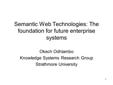 1 Semantic Web Technologies: The foundation for future enterprise systems Okech Odhiambo Knowledge Systems Research Group Strathmore University.