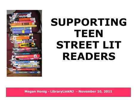 SUPPORTING TEEN STREET LIT READERS Megan Honig - LibraryLinkNJ - November 10, 2011.