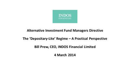 Alternative Investment Fund Managers Directive The 'Depositary-Lite' Regime – A Practical Perspective Bill Prew, CEO, INDOS Financial Limited 4 March.