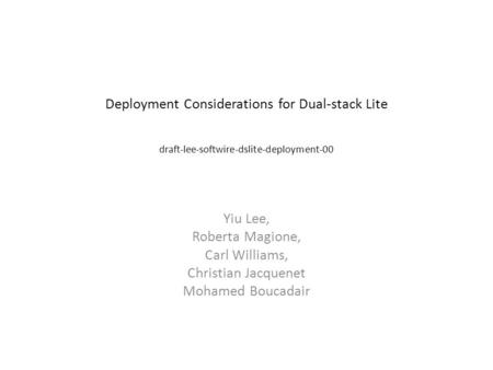 Deployment Considerations for Dual-stack Lite draft-lee-softwire-dslite-deployment-00 Yiu Lee, Roberta Magione, Carl Williams, Christian Jacquenet Mohamed.