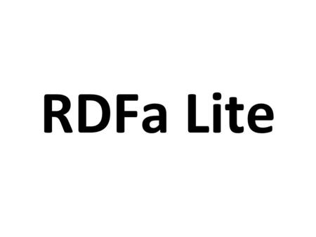 RDFa Lite. RDFa 1.1 Lite is a subset of RDFa 1.1 Five simple attributes: vocab, typeof, property, resource, and prefix Completely upwards compatible RDFa.