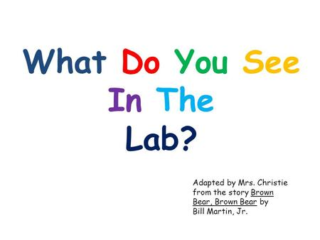 What Do You See In The Lab? Adapted by Mrs. Christie from the story Brown Bear, Brown Bear by Bill Martin, Jr.