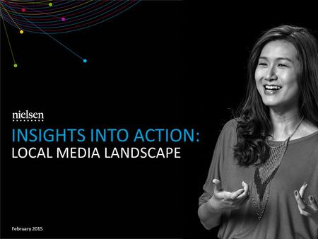 February 2015 INSIGHTS INTO ACTION: LOCAL MEDIA LANDSCAPE.