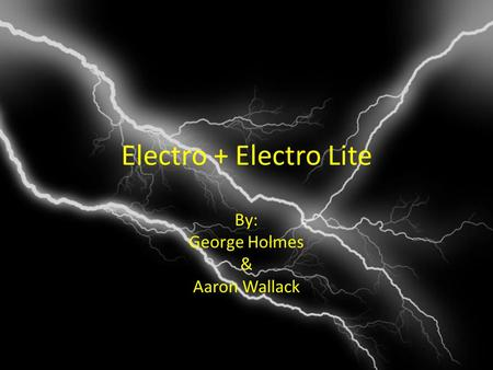 Electro + Electro Lite By: George Holmes & Aaron Wallack.