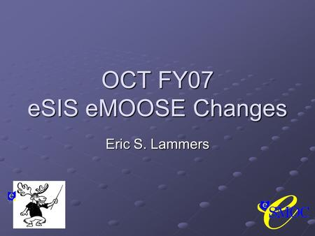 OCT FY07 eSIS eMOOSE Changes Eric S. Lammers. Summary of FY07 OCT Changes Miscellaneous Updates EMIS Documentation EMIS Documentation System Code Script.