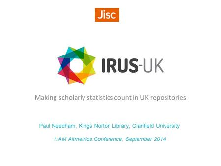 Making scholarly statistics count in UK repositories Paul Needham, Kings Norton Library, Cranfield University 1:AM Altmetrics Conference, September 2014.
