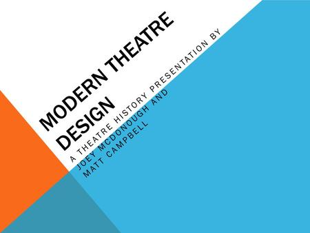 MODERN THEATRE DESIGN A THEATRE HISTORY PRESENTATION BY JOEY MCDONOUGH AND MATT CAMPBELL.
