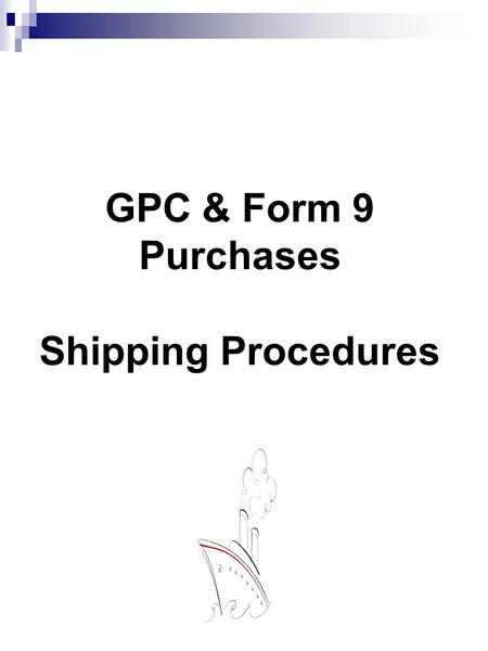 GPC & Form 9 Purchases Shipping Procedures
