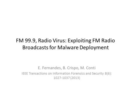FM 99.9, Radio Virus: Exploiting FM Radio Broadcasts for Malware Deployment E. Fernandes, B. Crispo, M. Conti IEEE Transactions on Information Forensics.