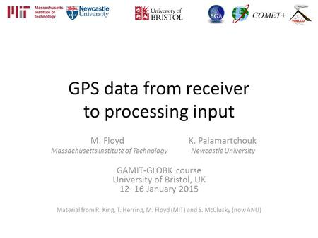 GPS data from receiver to processing input M. Floyd K. Palamartchouk Massachusetts Institute of Technology Newcastle University GAMIT-GLOBK course University.