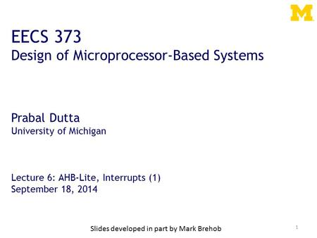 1 EECS 373 Design of Microprocessor-Based Systems Prabal Dutta University of Michigan Lecture 6: AHB-Lite, Interrupts (1) September 18, 2014 Slides developed.