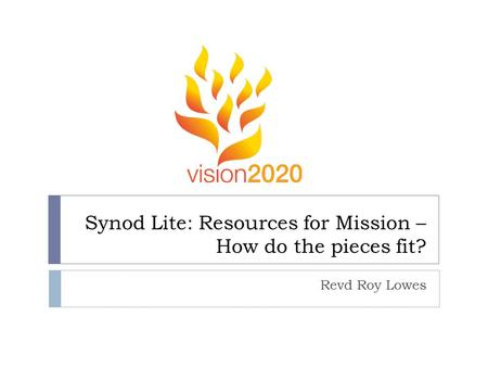 Synod Lite: Resources for Mission – How do the pieces fit? Revd Roy Lowes.