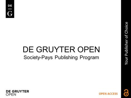 OPEN ACCESS Your Publisher of Choice DE GRUYTER OPEN Society-Pays Publishing Program.