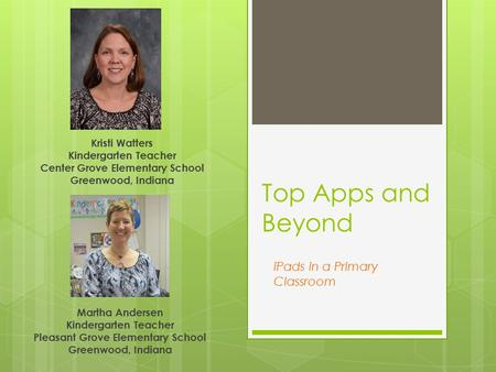 Top Apps and Beyond Kristi Watters Kindergarten Teacher Center Grove Elementary School Greenwood, Indiana iPads in a Primary Classroom Martha Andersen.