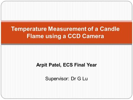 Arpit Patel, ECS Final Year Supervisor: Dr G Lu Temperature Measurement of a Candle Flame using a CCD Camera.