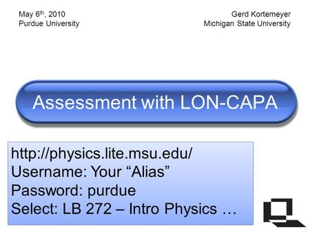 "Assessment with LON-CAPA  Username: Your ""Alias"" Password: purdue Select: LB 272 – Intro Physics …"