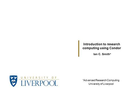 Ian C. Smith* Introduction to research computing using Condor *Advanced Research Computing University of Liverpool.