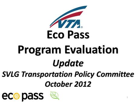 Eco Pass Program Evaluation Update SVLG Transportation Policy Committee October 2012 1.