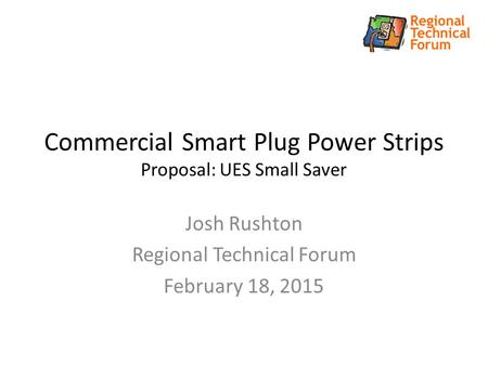 Commercial Smart Plug Power Strips Proposal: UES Small Saver Josh Rushton Regional Technical Forum February 18, 2015.