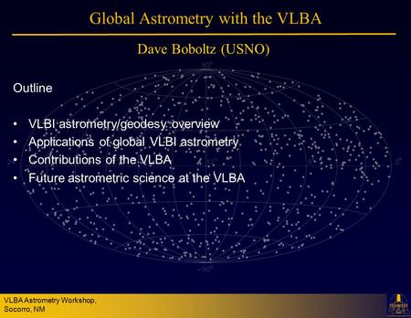 VLBA Astrometry Workshop, Socorro, NM Global Astrometry with the VLBA Outline VLBI astrometry/geodesy overview Applications of global VLBI astrometry Contributions.