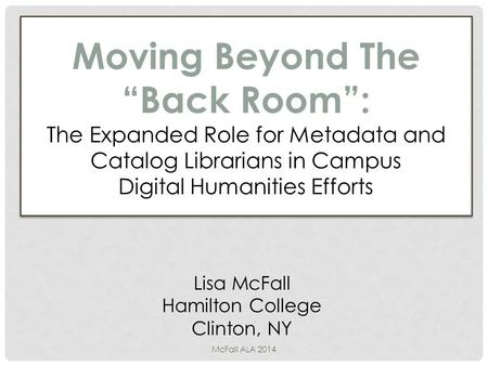 "Moving Beyond The ""Back Room"": The Expanded Role for Metadata and Catalog Librarians in Campus Digital Humanities Efforts Lisa McFall Hamilton College."