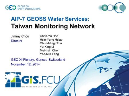 AIP-7 GEOSS Water Services: Taiwan Monitoring Network Jimmy Chou Director GEO XI Plenary, Geneva Switzerland November 12, 2014 Chen-Yu Hao Hsin-Yung Hsiao.