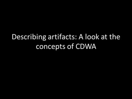 Describing artifacts: A look at the concepts of CDWA.