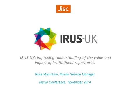 IRUS-UK: Improving understanding of the value and impact of institutional repositories Ross MacIntyre, Mimas Service Manager Munin Conference, November.