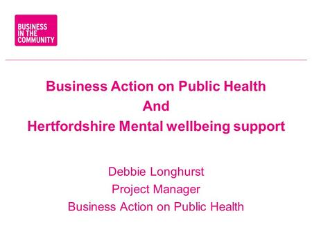 Business Action on Public Health And Hertfordshire Mental wellbeing support Debbie Longhurst Project Manager Business Action on Public Health.